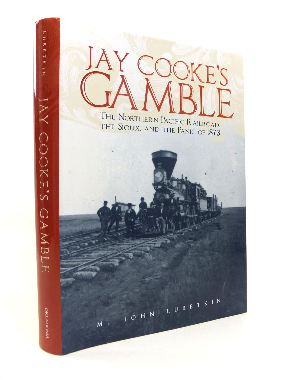 Photo of JAY COOKE'S GAMBLE: THE NORTHERN PACIFIC RAILROAD, THE SIOUX, AND THE PANIC OF 1873 written by Lubetkin, M. John published by University of Oklahoma Press (STOCK CODE: 1812296)  for sale by Stella & Rose's Books