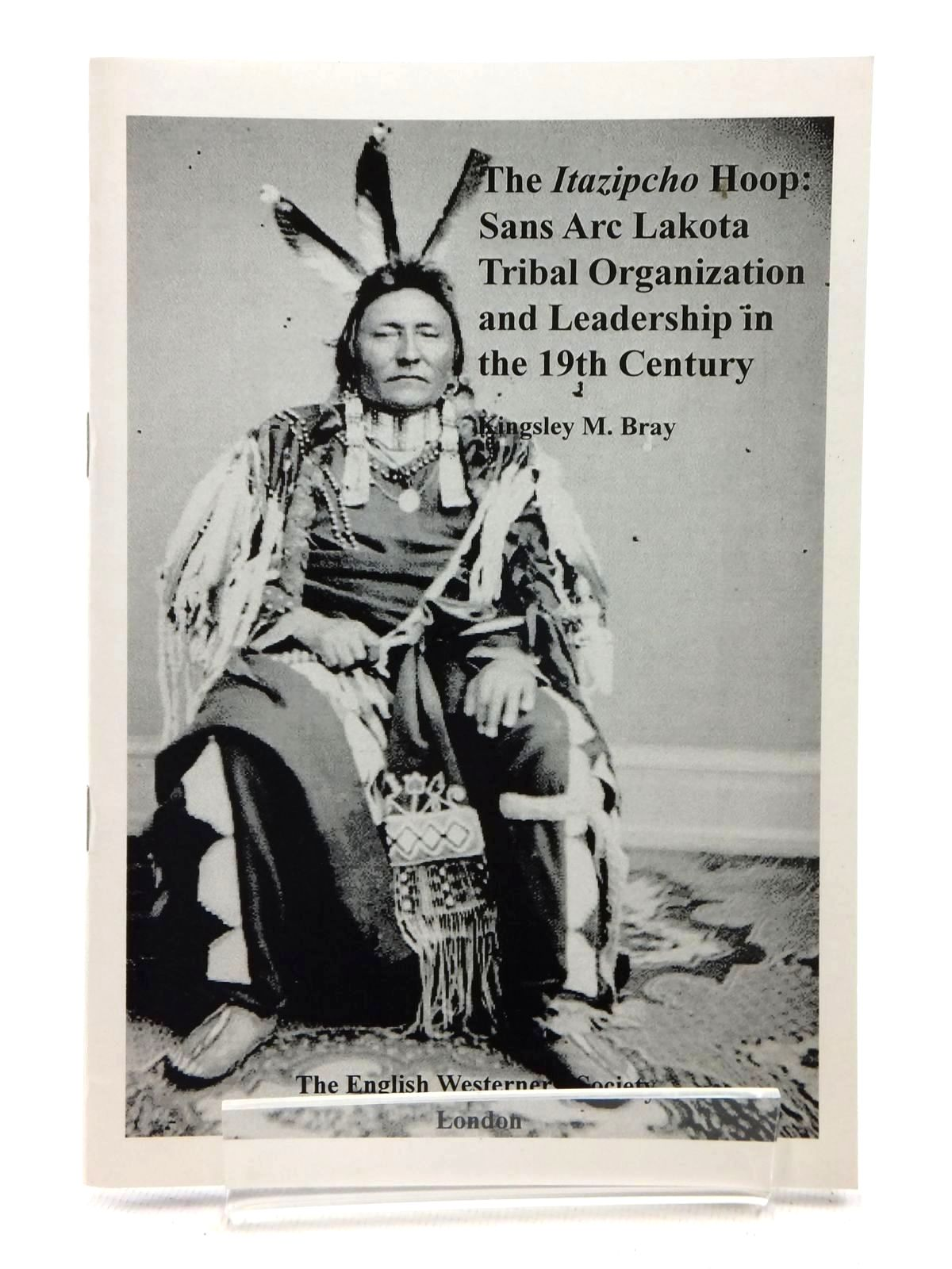 Photo of THE ITAZIPCHO HOOP: SANS ARC LAKOTA TRIBAL ORGANISATION AND LEADERSHIP IN THE 19TH CENTURY written by Bray, Kingsley M. published by The English Westerners' Society (STOCK CODE: 1815248)  for sale by Stella & Rose's Books