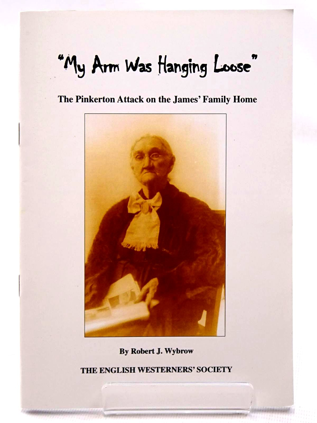 Photo of MY ARM WAS HANGING LOOSE THE PINKERTON ATTACK ON THE JAMES' FAMILY HOME written by Wybrow, Robert J. published by The English Westerners' Society (STOCK CODE: 2124530)  for sale by Stella & Rose's Books
