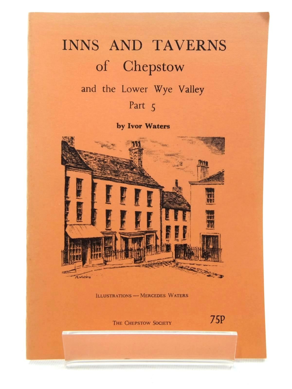 Photo of INNS AND TAVERNS OF CHEPSTOW AND THE LOWER WYE VALLEY PART 5 written by Waters, Ivor illustrated by Waters, Mercedes published by The Chepstow Society (STOCK CODE: 1609686)  for sale by Stella & Rose's Books