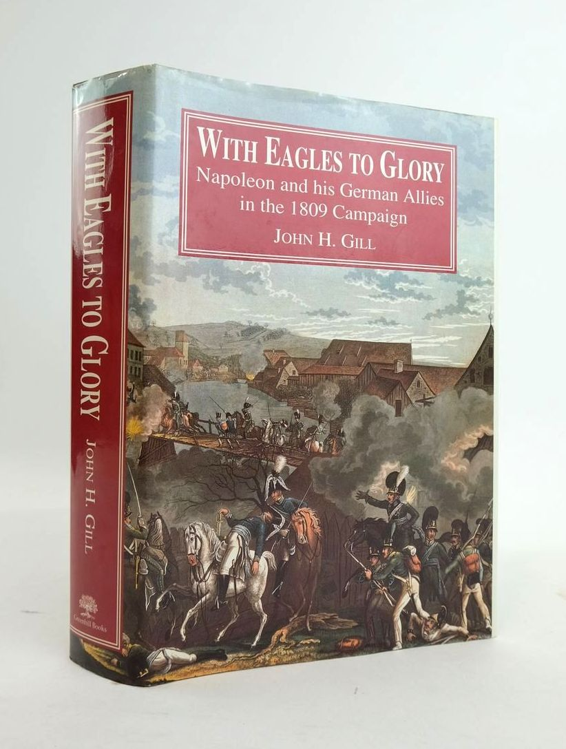 Photo of WITH EAGLES TO GLORY: NAPOLEON AND HIS GERMAN ALLIES IN THE 1809 CAMPGAIGN written by Gill, John H. published by Greenhill Books (STOCK CODE: 1820633)  for sale by Stella & Rose's Books