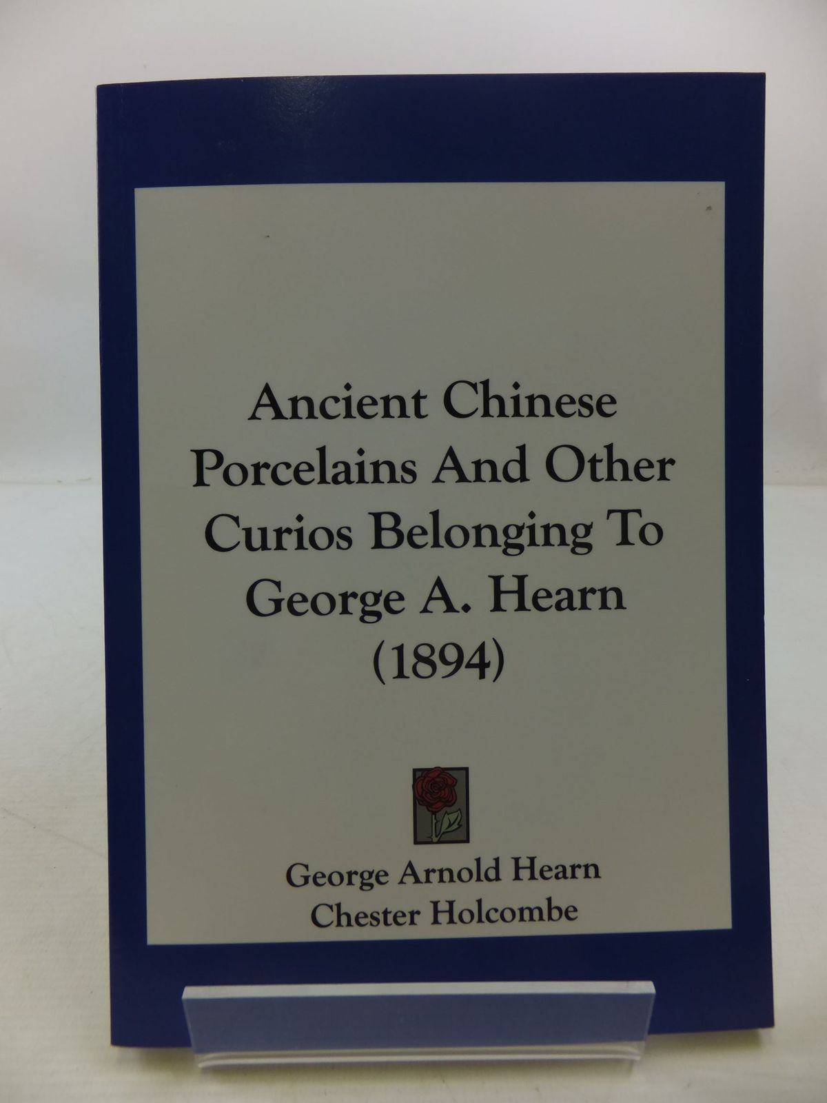 Photo of ANCIENT CHINESE PORCELAINS AND OTHER CURIOS BELONGING TO GEORGE A. HEARN (1894) written by Hearn, George Arnold Holcombe, Chester published by Kessinger Publishing (STOCK CODE: 2111961)  for sale by Stella & Rose's Books